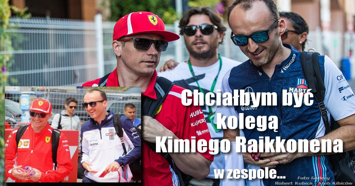 Robert Kubica : Chciałbym być kolegą Kimiego Raikkonena w zespole...